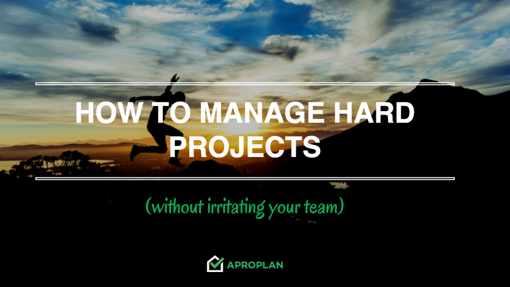 How to Manage Hard Projects (Without Irritating Your Team)