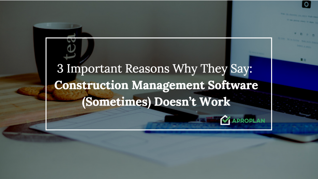 3 Important Reasons Why They Say: Construction Management Software (Sometimes) Doesn't Work